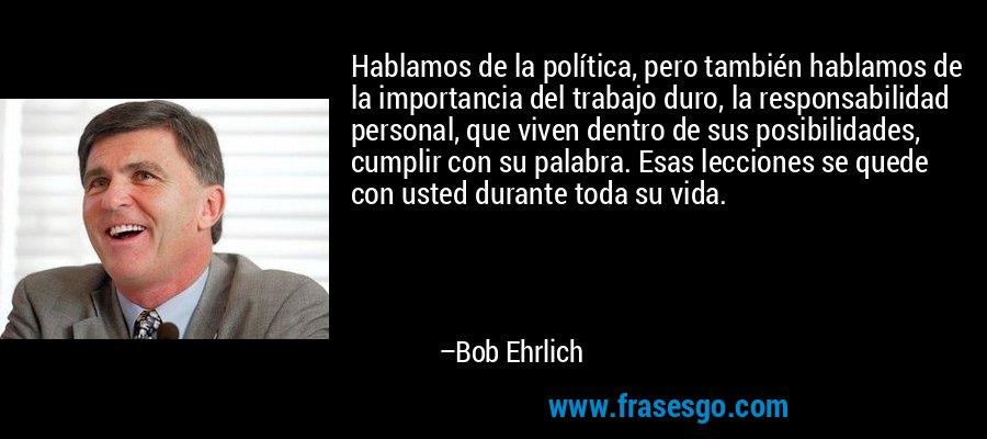Hablamos de la política, pero también hablamos de la importancia del trabajo duro, la responsabilidad personal, que viven dentro de sus posibilidades, cumplir con su palabra. Esas lecciones se quede con usted durante toda su vida. – Bob Ehrlich