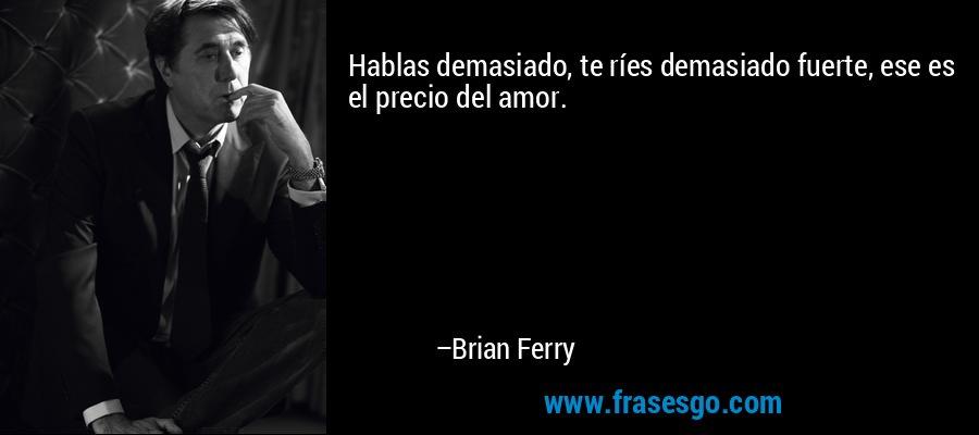 Hablas demasiado, te ríes demasiado fuerte, ese es el precio del amor. – Brian Ferry