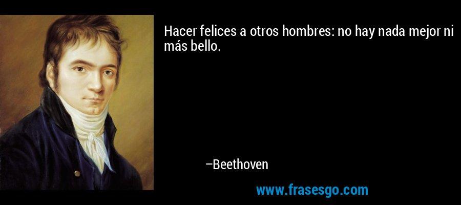 Hacer felices a otros hombres: no hay nada mejor ni más bello. – Beethoven
