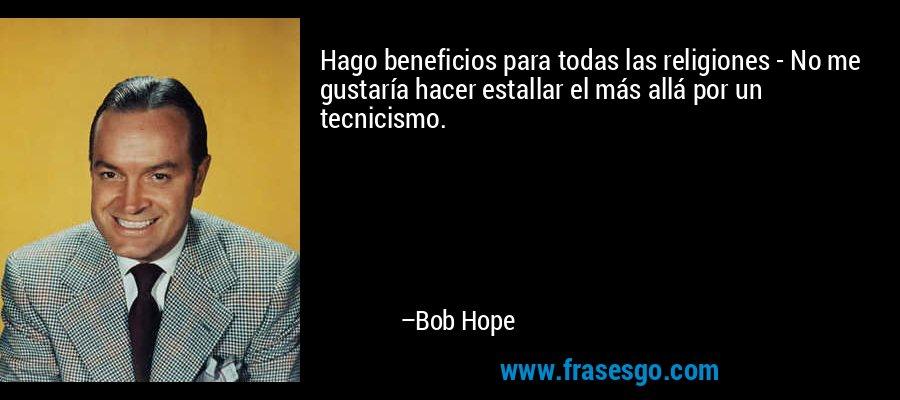 Hago beneficios para todas las religiones - No me gustaría hacer estallar el más allá por un tecnicismo. – Bob Hope