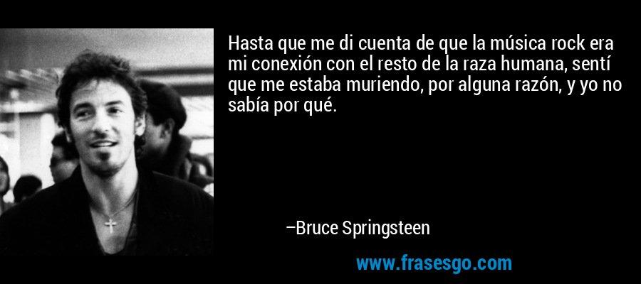 Hasta que me di cuenta de que la música rock era mi conexión con el resto de la raza humana, sentí que me estaba muriendo, por alguna razón, y yo no sabía por qué. – Bruce Springsteen