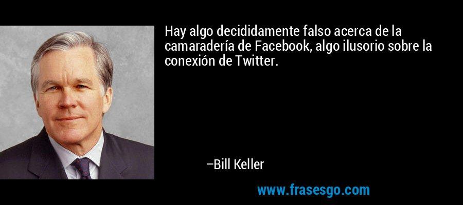 Hay algo decididamente falso acerca de la camaradería de Facebook, algo ilusorio sobre la conexión de Twitter. – Bill Keller