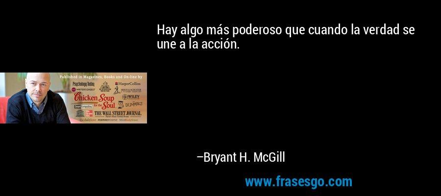 Hay algo más poderoso que cuando la verdad se une a la acción. – Bryant H. McGill