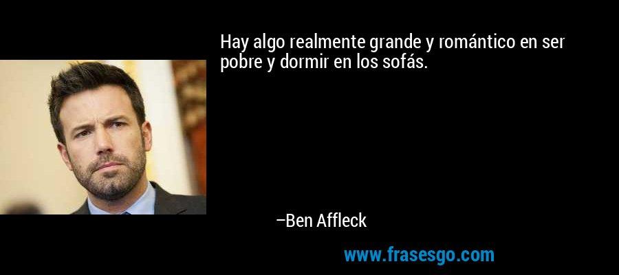 Hay algo realmente grande y romántico en ser pobre y dormir en los sofás. – Ben Affleck