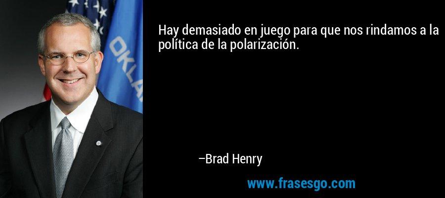 Hay demasiado en juego para que nos rindamos a la política de la polarización. – Brad Henry