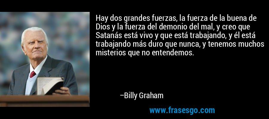 Hay dos grandes fuerzas, la fuerza de la buena de Dios y la fuerza del demonio del mal, y creo que Satanás está vivo y que está trabajando, y él está trabajando más duro que nunca, y tenemos muchos misterios que no entendemos. – Billy Graham