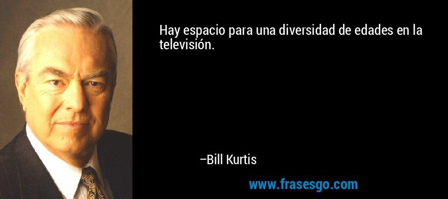 Hay espacio para una diversidad de edades en la televisión. – Bill Kurtis