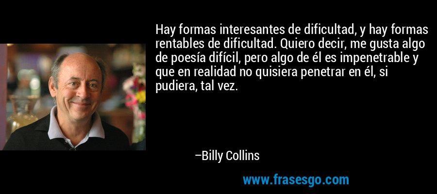 Hay formas interesantes de dificultad, y hay formas rentables de dificultad. Quiero decir, me gusta algo de poesía difícil, pero algo de él es impenetrable y que en realidad no quisiera penetrar en él, si pudiera, tal vez. – Billy Collins