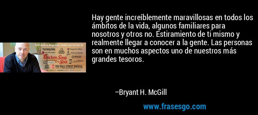 Hay gente increíblemente maravillosas en todos los ámbitos de la vida, algunos familiares para nosotros y otros no. Estiramiento de ti mismo y realmente llegar a conocer a la gente. Las personas son en muchos aspectos uno de nuestros más grandes tesoros. – Bryant H. McGill