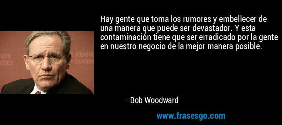 Hay gente que toma los rumores y embellecer de una manera que puede ser devastador. Y esta contaminación tiene que ser erradicado por la gente en nuestro negocio de la mejor manera posible. – Bob Woodward