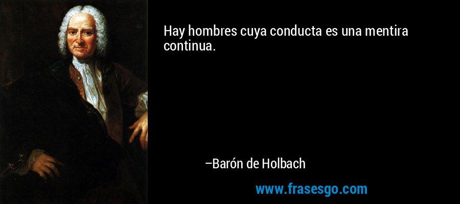 Hay hombres cuya conducta es una mentira continua. – Barón de Holbach