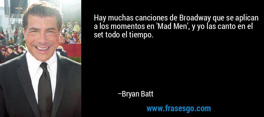 Hay muchas canciones de Broadway que se aplican a los momentos en 'Mad Men', y yo las canto en el set todo el tiempo. – Bryan Batt