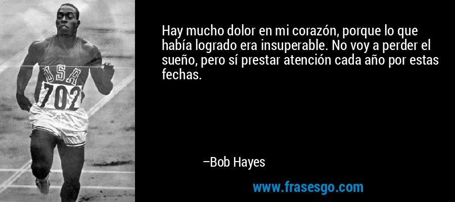 Hay mucho dolor en mi corazón, porque lo que había logrado era insuperable. No voy a perder el sueño, pero sí prestar atención cada año por estas fechas. – Bob Hayes