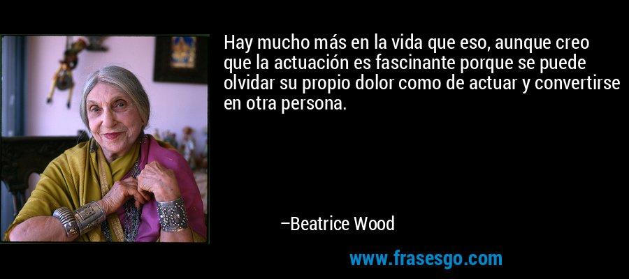 Hay mucho más en la vida que eso, aunque creo que la actuación es fascinante porque se puede olvidar su propio dolor como de actuar y convertirse en otra persona. – Beatrice Wood