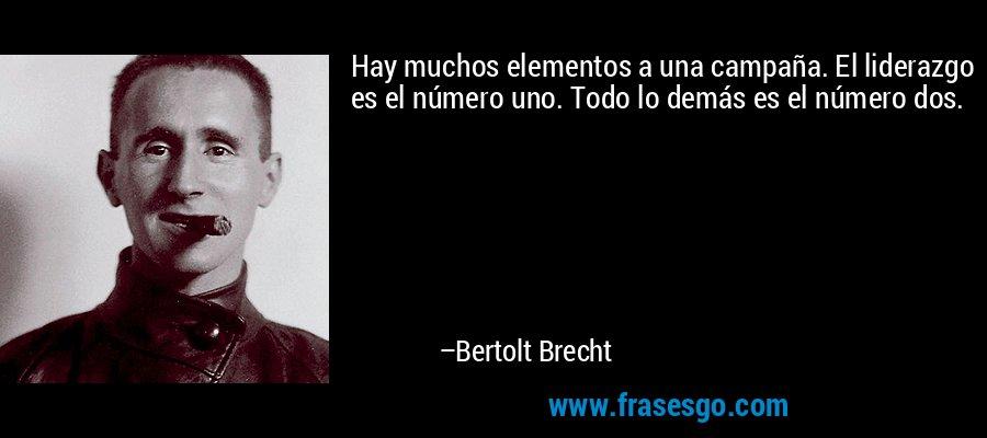 Hay muchos elementos a una campaña. El liderazgo es el número uno. Todo lo demás es el número dos. – Bertolt Brecht