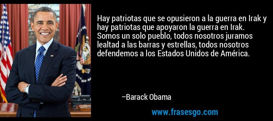 Hay patriotas que se opusieron a la guerra en Irak y hay patriotas que apoyaron la guerra en Irak. Somos un solo pueblo, todos nosotros juramos lealtad a las barras y estrellas, todos nosotros defendemos a los Estados Unidos de América. – Barack Obama