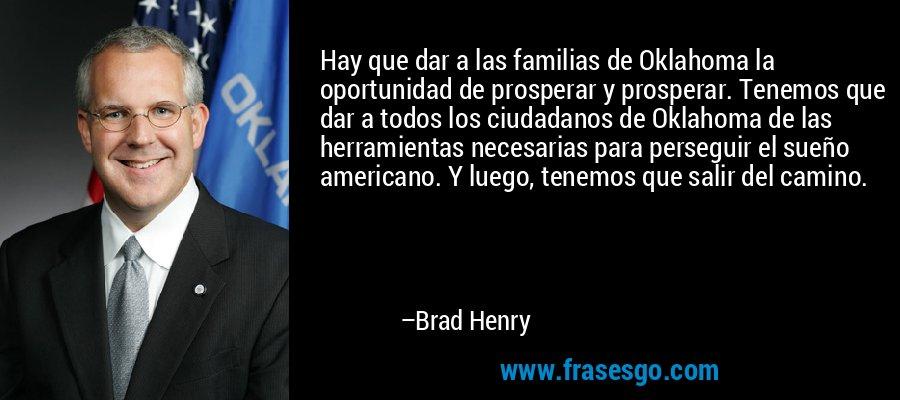 Hay que dar a las familias de Oklahoma la oportunidad de prosperar y prosperar. Tenemos que dar a todos los ciudadanos de Oklahoma de las herramientas necesarias para perseguir el sueño americano. Y luego, tenemos que salir del camino. – Brad Henry