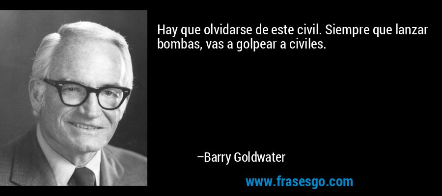 Hay que olvidarse de este civil. Siempre que lanzar bombas, vas a golpear a civiles. – Barry Goldwater