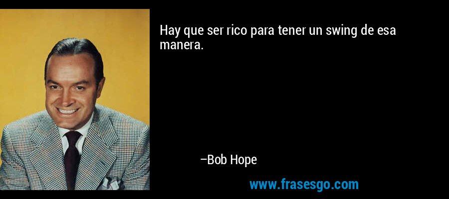 Hay que ser rico para tener un swing de esa manera. – Bob Hope