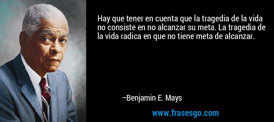 Hay que tener en cuenta que la tragedia de la vida no consiste en no alcanzar su meta. La tragedia de la vida radica en que no tiene meta de alcanzar. – Benjamin E. Mays