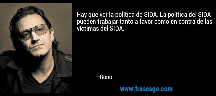 Hay que ver la política de SIDA. La política del SIDA pueden trabajar tanto a favor como en contra de las víctimas del SIDA. – Bono