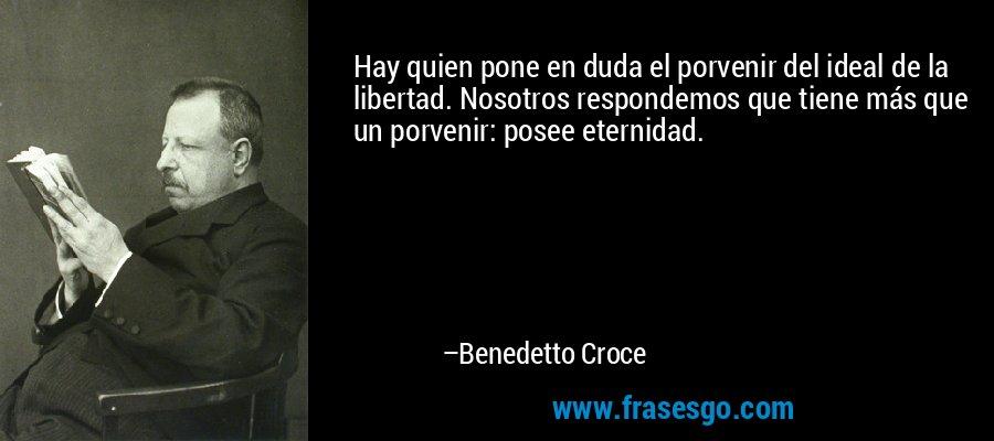 Hay quien pone en duda el porvenir del ideal de la libertad. Nosotros respondemos que tiene más que un porvenir: posee eternidad. – Benedetto Croce