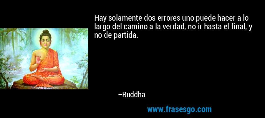 Hay solamente dos errores uno puede hacer a lo largo del camino a la verdad, no ir hasta el final, y no de partida. – Buddha