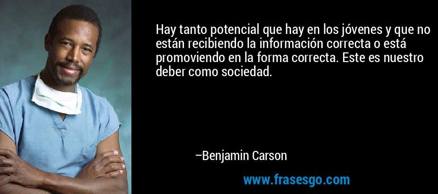 Hay tanto potencial que hay en los jóvenes y que no están recibiendo la información correcta o está promoviendo en la forma correcta. Este es nuestro deber como sociedad. – Benjamin Carson