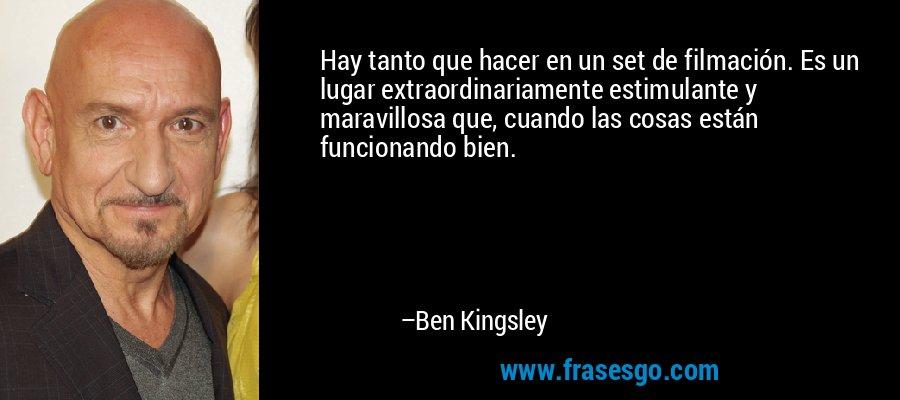 Hay tanto que hacer en un set de filmación. Es un lugar extraordinariamente estimulante y maravillosa que, cuando las cosas están funcionando bien. – Ben Kingsley