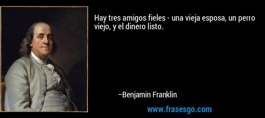 Hay tres amigos fieles - una vieja esposa, un perro viejo, y el dinero listo. – Benjamin Franklin