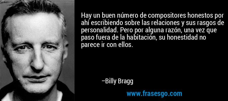 Hay un buen número de compositores honestos por ahí escribiendo sobre las relaciones y sus rasgos de personalidad. Pero por alguna razón, una vez que paso fuera de la habitación, su honestidad no parece ir con ellos. – Billy Bragg