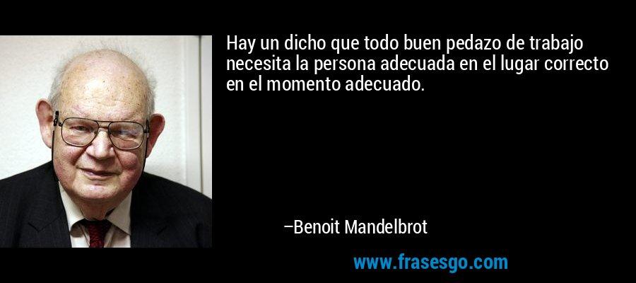 Hay un dicho que todo buen pedazo de trabajo necesita la persona adecuada en el lugar correcto en el momento adecuado. – Benoit Mandelbrot