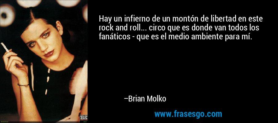 Hay un infierno de un montón de libertad en este rock and roll... circo que es donde van todos los fanáticos - que es el medio ambiente para mí. – Brian Molko