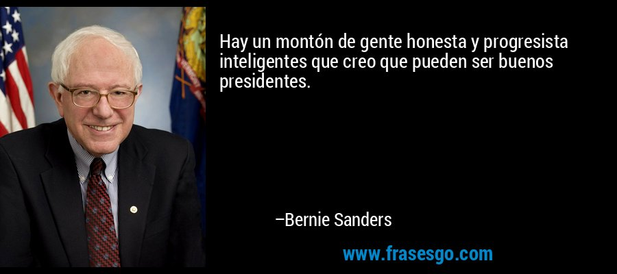 Hay un montón de gente honesta y progresista inteligentes que creo que pueden ser buenos presidentes. – Bernie Sanders