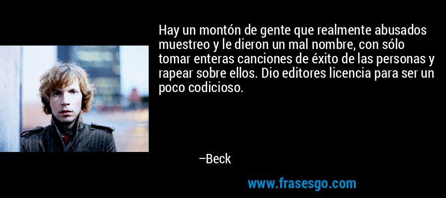 Hay un montón de gente que realmente abusados muestreo y le dieron un mal nombre, con sólo tomar enteras canciones de éxito de las personas y rapear sobre ellos. Dio editores licencia para ser un poco codicioso. – Beck