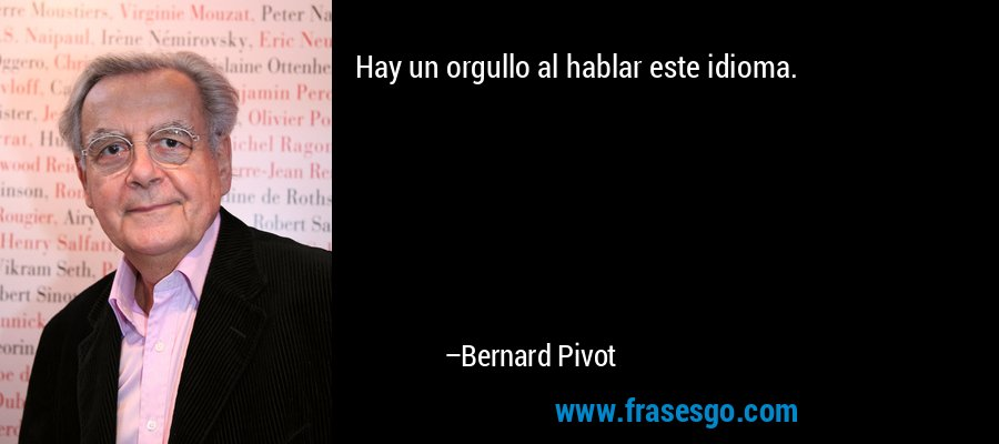 Hay un orgullo al hablar este idioma. – Bernard Pivot