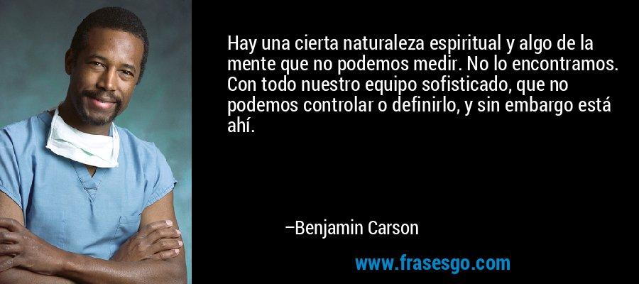 Hay una cierta naturaleza espiritual y algo de la mente que no podemos medir. No lo encontramos. Con todo nuestro equipo sofisticado, que no podemos controlar o definirlo, y sin embargo está ahí. – Benjamin Carson