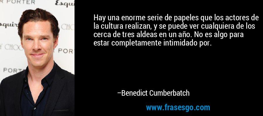 Hay una enorme serie de papeles que los actores de la cultura realizan, y se puede ver cualquiera de los cerca de tres aldeas en un año. No es algo para estar completamente intimidado por. – Benedict Cumberbatch