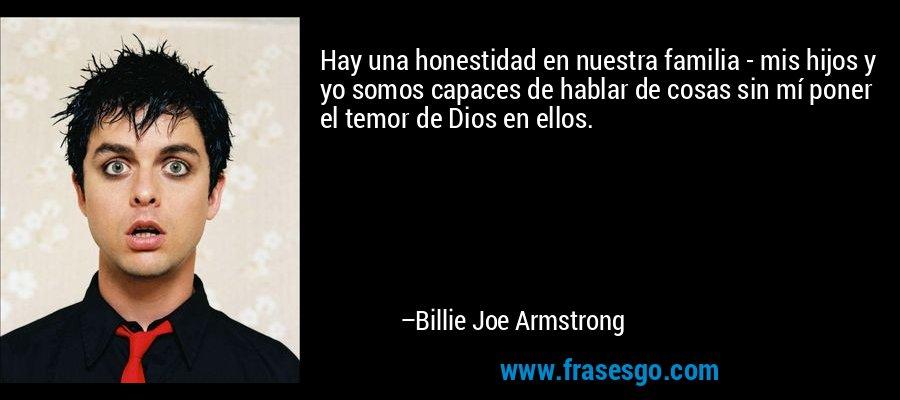 Hay una honestidad en nuestra familia - mis hijos y yo somos capaces de hablar de cosas sin mí poner el temor de Dios en ellos. – Billie Joe Armstrong