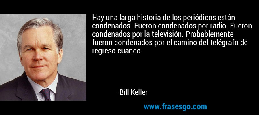 Hay una larga historia de los periódicos están condenados. Fueron condenados por radio. Fueron condenados por la televisión. Probablemente fueron condenados por el camino del telégrafo de regreso cuando. – Bill Keller