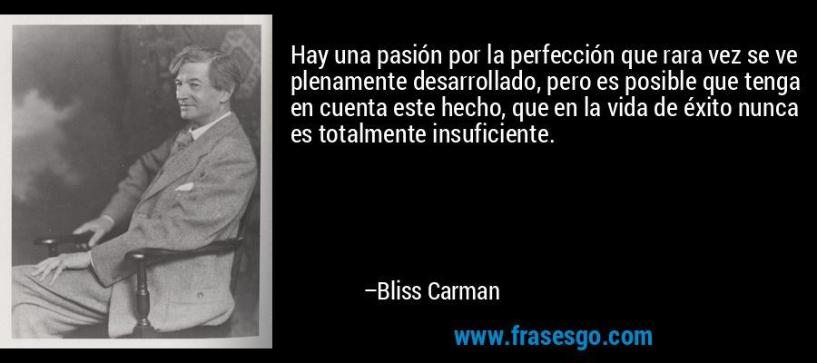 Hay una pasión por la perfección que rara vez se ve plenamente desarrollado, pero es posible que tenga en cuenta este hecho, que en la vida de éxito nunca es totalmente insuficiente. – Bliss Carman