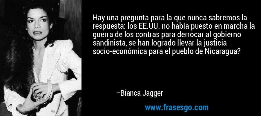 Hay una pregunta para la que nunca sabremos la respuesta: los EE.UU. no había puesto en marcha la guerra de los contras para derrocar al gobierno sandinista, se han logrado llevar la justicia socio-económica para el pueblo de Nicaragua? – Bianca Jagger