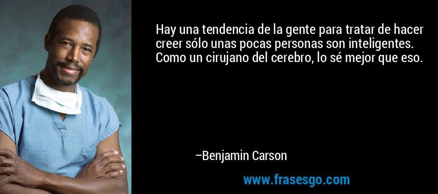 Hay una tendencia de la gente para tratar de hacer creer sólo unas pocas personas son inteligentes. Como un cirujano del cerebro, lo sé mejor que eso. – Benjamin Carson