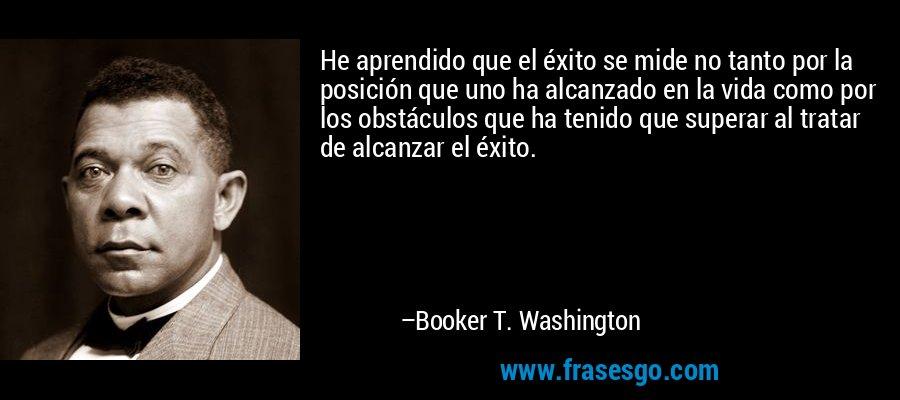 He aprendido que el éxito se mide no tanto por la posición que uno ha alcanzado en la vida como por los obstáculos que ha tenido que superar al tratar de alcanzar el éxito. – Booker T. Washington