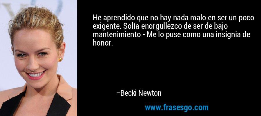 He aprendido que no hay nada malo en ser un poco exigente. Solía enorgullezco de ser de bajo mantenimiento - Me lo puse como una insignia de honor. – Becki Newton