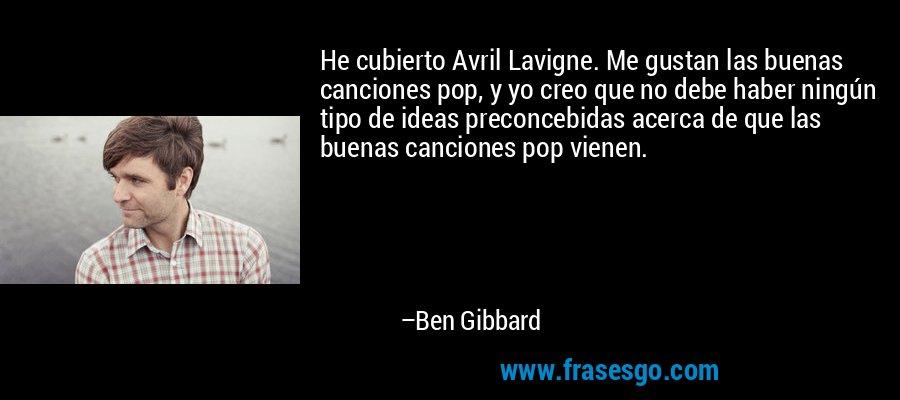 He cubierto Avril Lavigne. Me gustan las buenas canciones pop, y yo creo que no debe haber ningún tipo de ideas preconcebidas acerca de que las buenas canciones pop vienen. – Ben Gibbard
