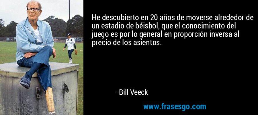 He descubierto en 20 años de moverse alrededor de un estadio de béisbol, que el conocimiento del juego es por lo general en proporción inversa al precio de los asientos. – Bill Veeck