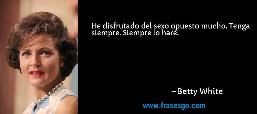 He disfrutado del sexo opuesto mucho. Tenga siempre. Siempre lo haré. – Betty White