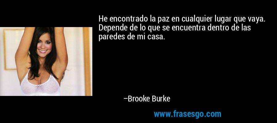 He encontrado la paz en cualquier lugar que vaya. Depende de lo que se encuentra dentro de las paredes de mi casa. – Brooke Burke