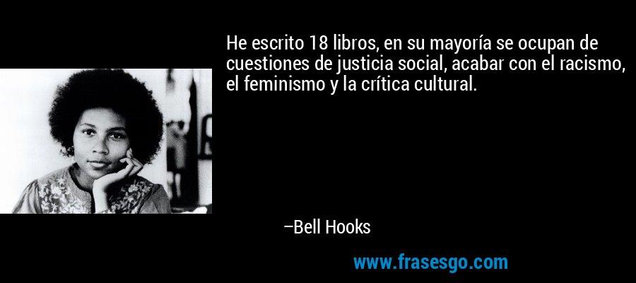 He escrito 18 libros, en su mayoría se ocupan de cuestiones de justicia social, acabar con el racismo, el feminismo y la crítica cultural. – Bell Hooks